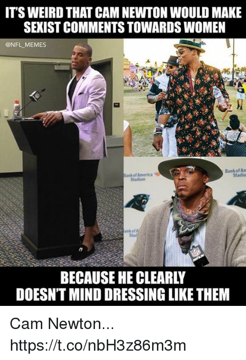 America, Cam Newton, and Football: IT'S WEIRD THAT CAM NEWTON WOULD MAKE  SEXIST COMMENTS TOWARDS WOMEN  @NFL MEMES  ank of America  Stadium  Bank of Am  Stadiu  nkof  Stad  BECAUSE HE CLEARLY  DOESN'T MIND DRESSING LIKE THEM Cam Newton... https://t.co/nbH3z86m3m