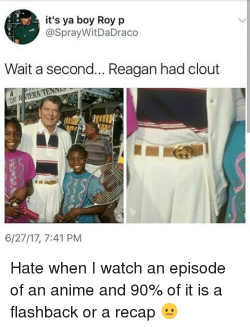 Anime, Memes, and Watch: it's ya boy Roy p  @SprayWitDaDraco  Wait a second... Reagan had clout  NIO  THE R  6/27/17, 7:41 PM Hate when I watch an episode of an anime and 90% of it is a flashback or a recap 😐