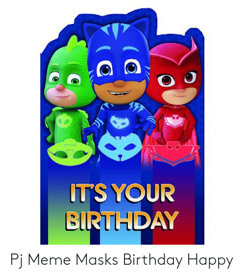Pj Meme: ITS YOUR  BIRTHDAY Pj Meme Masks Birthday Happy
