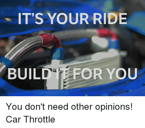 Opinionating: IT'S YOUR RIDE  BUILD FOR YOU You don't need other opinions!  Car Throttle