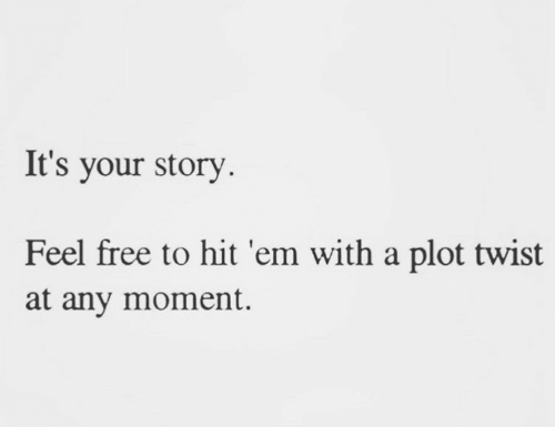 plot twist: It's your story  Feel free to hit 'em with a plot twist  at any moment