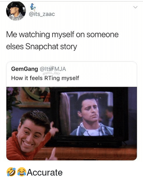 Memes, Snapchat, and 🤖: @its zaadc  Me watching myself on someone  elses Snapchat story  GemGang @ltsFMJA  How it feels RTing myself  WILL ENT 🤣😂Accurate