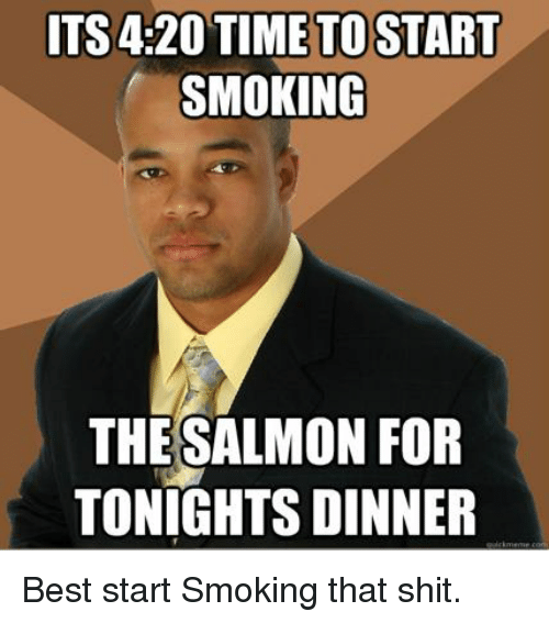 Memes, Salmon, and 🤖: ITS4:20 TIME TO START  SMOKING  THE SALMON FOR  TONIGHT DINNER Best start Smoking that shit.