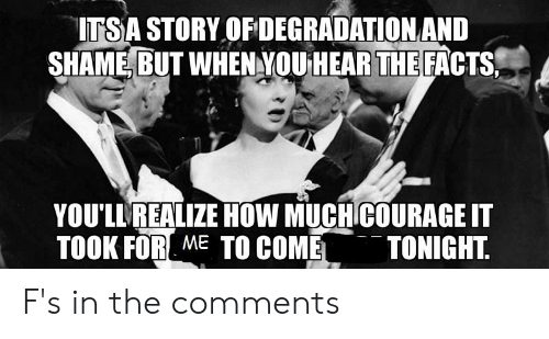 degradation: ITSA STORY OF DEGRADATION AND  SHAME BUT WHEN YOU HEAR THE FACTS  YOU'LL REALIZE HOW MUCH COURAGE IT  TOOK FOR ME TO COME  TONIGHT F's in the comments