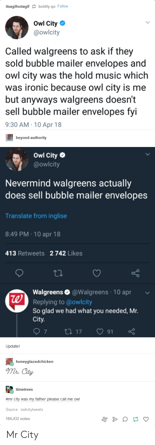 cty: itsagifnotagif  boldly-qo Follow  Owl City  @owlcity  Called walgreens to ask if they  sold bubble mailer envelopes and  owl city was the hold music which  was ironic because owl city is me  but anyways walgreens doesn't  sell bubble mailer envelopes fyi  9:30 AM 10 Apr 18  beyond-authority  Owl City  @owlcity  Nevermind walgreens actually  does sell bubble mailer envelopes  Translate from inglise  8:49 PM 10 apr 18  413 Retweets 2 742 Likes  Walgreens@Walgreens 10 apr  Replying to @owlcity  So glad we had what you needed, Mr.  City  te  Update!  honeyglazedchicken  mr Cty  timetrees  #mr city was my father please call me owl  Source: owlcitytweets  184,432 notes Mr City