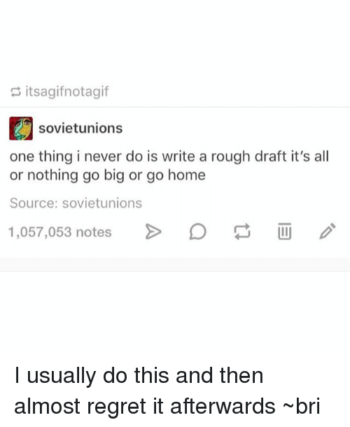 Memes, Regret, and Home: itsagifnotagif  sovietunions  one thing i never do is write a rough draft it's al  or nothing go big or go home  Source: sovietunions  1,057,053 notes > I usually do this and then almost regret it afterwards ~bri