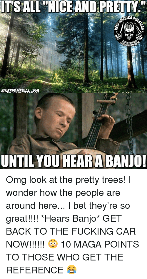 Fucking, I Bet, and Memes: ITSALL NICE AND PRETTY  ERICA  eKEEPAMERICA USA  UNTIL YOUHEAR A BANJO! Omg look at the pretty trees! I wonder how the people are around here... I bet they're so great!!!! *Hears Banjo* GET BACK TO THE FUCKING CAR NOW!!!!!! 😳 10 MAGA POINTS TO THOSE WHO GET THE REFERENCE 😂