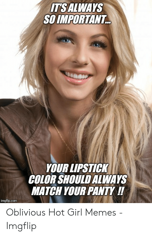 Oblivious Hot: ITSALWAYS  SO IMPORTANT  YOUR LIPSTICK  COLOR SHOULD ALWAYS  MATCH YOUR PANTY !!  imgflip.com Oblivious Hot Girl Memes - Imgflip