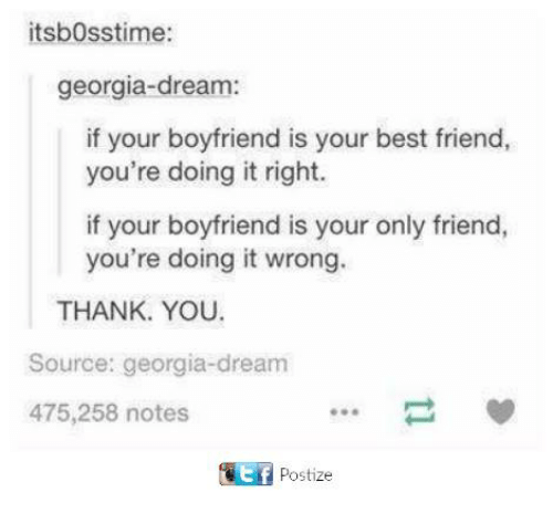 Best Friend, Thank You, and Best: itsbosstime:  georgia-dream:  if your boyfriend is your best friend,  you're doing it right.  if your boyfriend is your only friend,  you're doing it wrong.  THANK YOU.  Source: georgia-dream  475,258 notes  Gt Postize