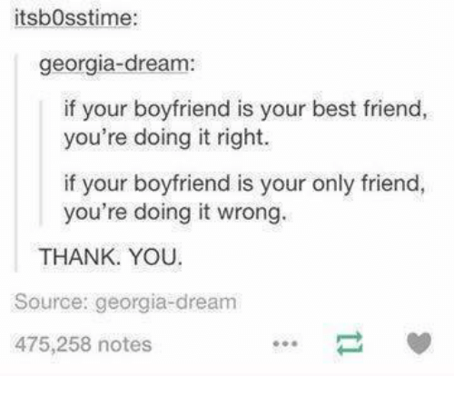 Best Friend, Dank, and Friends: itsbosstime:  georgia-dream:  if your boyfriend is your best friend,  you're doing it right.  if your boyfriend is your only friend,  you're doing it wrong  THANK YOU.  Source: georgia-dream  475,258 notes