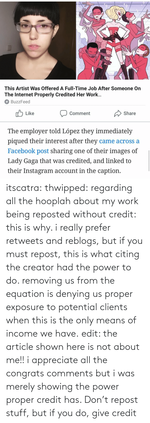 article: itscatra: thwipped: regarding all the hooplah about my work being reposted without credit: this is why. i really prefer retweets and reblogs, but if you must repost, this is what citing the creator had the power to do. removing us from the equation is denying us proper exposure to potential clients when this is the only means of income we have.  edit: the article shown here is not about me!! i appreciate all the congrats comments but i was merely showing the power proper credit has.   Don't repost stuff, but if you do, give credit