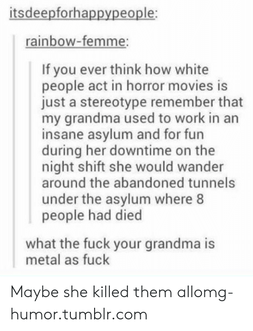 White People: itsdeepforhappypeople:  rainbow-femme;  If you ever think how white  people act in horror movies is  just a stereotype remember that  my grandma used to work in an  insane asylum and for fun  during her downtime on the  night shift she would wander  around the abandoned tunnels  under the asylum where 8  people had died  what the fuck your grandma is  metal as fuck Maybe she killed them allomg-humor.tumblr.com