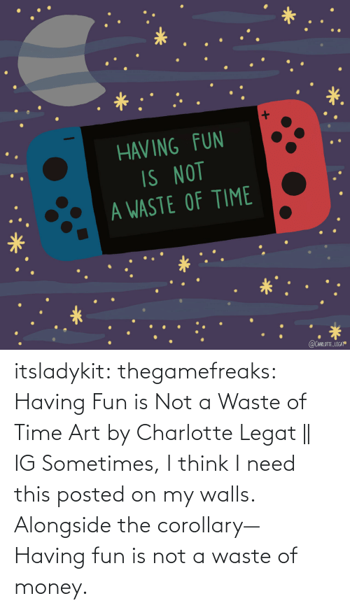 walls: itsladykit: thegamefreaks:  Having Fun is Not a Waste of Time Art by  Charlotte Legat || IG    Sometimes, I think I need this posted on my walls. Alongside the corollary— Having fun is not a waste of money.