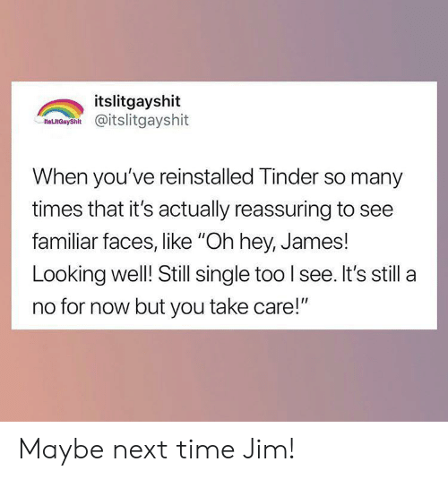 "reassuring: itslitgayshit  as nCaysh@itslitgayshit  When you've reinstalled Tinder so many  times that it's actually reassuring to see  familiar faces, like ""Oh hey, James!  Looking well! Still single too I see. It's still a  no for now but you take care!"" Maybe next time Jim!"