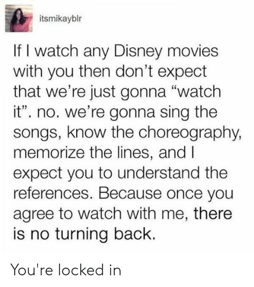 "Disney Movies: itsmikayblr  If I watch any Disney movies  with you then don't expect  that we're just gonna ""watch  it"". no. we're gonna sing the  songs, know the choreography,  memorize the lines, and I  expect you to understand the  references. Because once you  agree to watch with me, there  is no turning back. You're locked in"