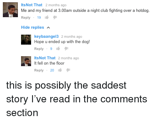 Comments Section: ItsNot That 2 months ago  Me and my friend at 3.00am outside a night club fighting over a hotdog.  Reply 1916  Hide replies  keybaangel3 2 months ago  Hope u ended up with the dog!  Reply 91  ItsNot That 2 months ago  It fell on the floor  Reply 20 16 this is possibly the saddest story I've read in the comments section