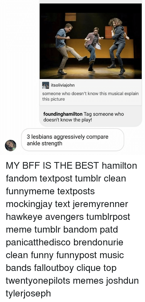 Clique, Funny, and Lesbians: itsoliviajohn  someone who doesn't know this musical explain  this picture  foundinghamilton Tag someone who  doesn't know the play!  3 lesbians aggressively compare  ankle strength MY BFF IS THE BEST hamilton fandom textpost tumblr clean funnymeme textposts mockingjay text jeremyrenner hawkeye avengers tumblrpost meme tumblr bandom patd panicatthedisco brendonurie clean funny funnypost music bands falloutboy clique top twentyonepilots memes joshdun tylerjoseph