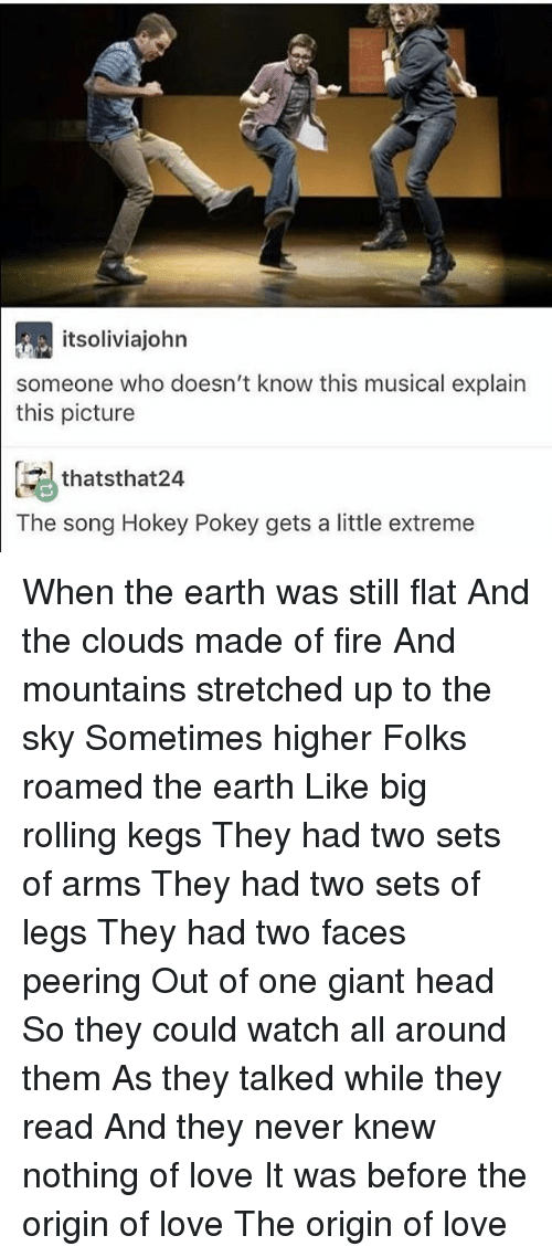 Fire, Head, and Love: itsoliviajohn  someone who doesn't know this musical explain  this picture  thatsthat24  The song Hokey Pokey gets a little extreme When the earth was still flat And the clouds made of fire And mountains stretched up to the sky Sometimes higher Folks roamed the earth Like big rolling kegs They had two sets of arms They had two sets of legs They had two faces peering Out of one giant head So they could watch all around them As they talked while they read And they never knew nothing of love It was before the origin of love The origin of love
