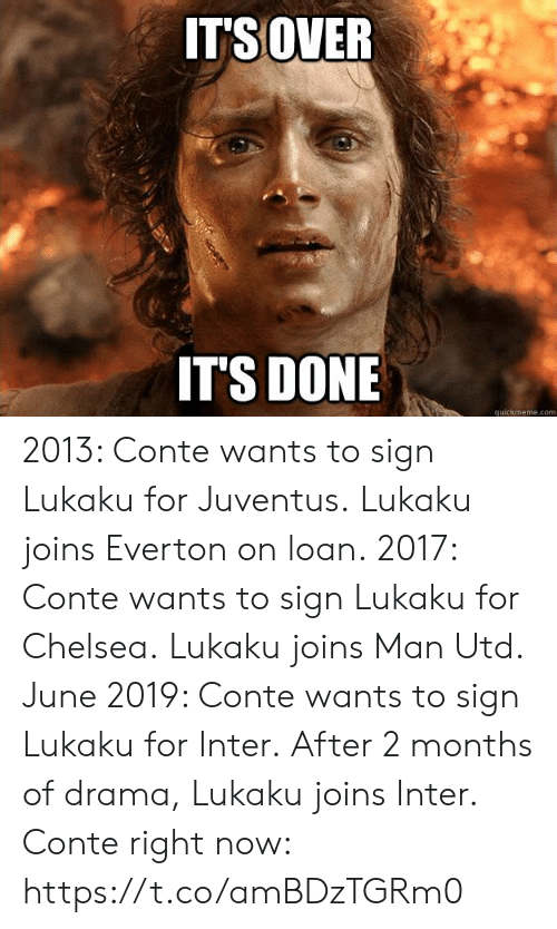 loan: ITSOVER  IT'S DONE  quickmeme.com 2013: Conte wants to sign Lukaku for Juventus. Lukaku joins Everton on loan.  2017: Conte wants to sign Lukaku for Chelsea. Lukaku joins Man Utd.  June 2019: Conte wants to sign Lukaku for Inter. After 2 months of drama, Lukaku joins Inter.  Conte right now: https://t.co/amBDzTGRm0