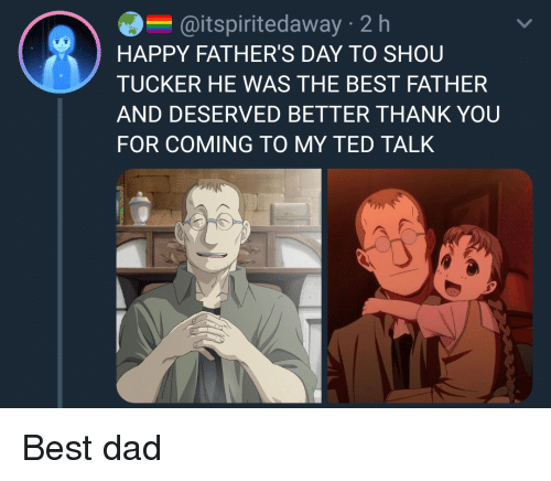 Shou Tucker: @itspiritedaway 2 h  HAPPY FATHER'S DAY TO SHOU  TUCKER HE WAS THE BEST FATHER  AND DESERVED BETTER THANK YOU  FOR COMING TO MY TED TALK
