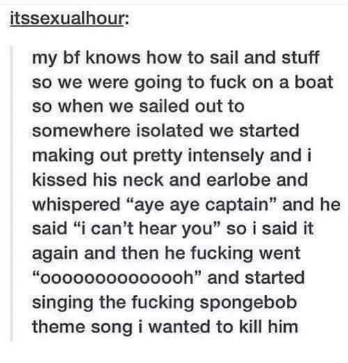 """i-cant-hear-you: itssexualhour:  my bf knows how to sail and stuff  so we were going to fuck on a boat  so when we sailed out to  somewhere isolated we started  making out pretty intensely and i  kissed his neck and earlobe and  whispered """"aye aye captain"""" and he  said """"i can't hear you"""" so i said it  again and then he fucking went  """"oooooooooooooh"""" and started  singing the fucking spongebob  theme song i wanted to kill him"""