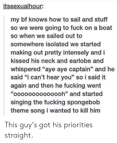 """i-cant-hear-you: itssexualhour:  my bf knows how to sail and stuff  so we were going to fuck on a boat  so when we sailed out to  somewhere isolated we started  making out pretty intensely and i  kissed his neck and earlobe and  whispered """"aye aye captain"""" and he  said """"i can't hear you"""" so i said it  again and then he fucking went  """"oooooooooooooh"""" and started  singing the fucking spongebob  theme song i wanted to kill him This guy's got his priorities straight."""
