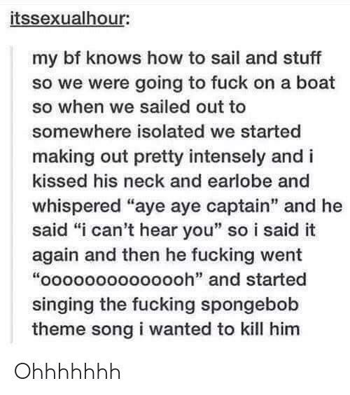 """i-cant-hear-you: itssexualhour:  my bf knows how to sail and stuff  so we were going to fuck on a boat  so when we sailed out to  somewhere isolated we started  making out pretty intensely and i  kissed his neck and earlobe and  whispered """"aye aye captain"""" and he  said """"i can't hear you"""" so i said it  again and then he fucking went  """"oooooooooooooh"""" and started  singing the fucking spongebob  theme song i wanted to kill him  it: Ohhhhhhh"""