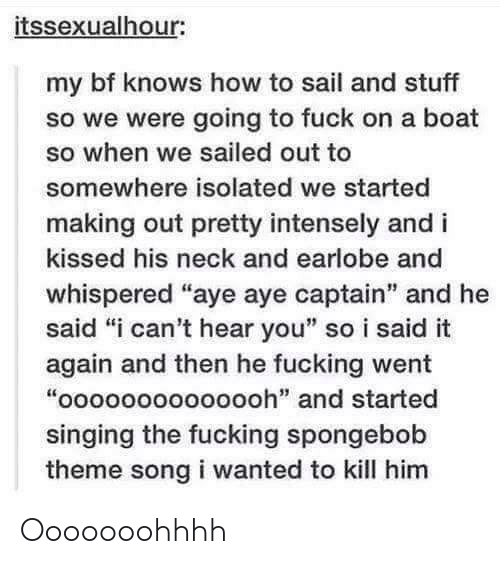 """i-cant-hear-you: itssexualhour:  my bf knows how to sail and stuff  so we were going to fuck on a boat  so when we sailed out to  somewhere isolated we started  making out pretty intensely and i  kissed his neck and earlobe and  whispered """"aye aye captain"""" and he  said """"i can't hear you"""" so i said it  again and then he fucking went  """"oooooooooooooh"""" and started  singing the fucking spongebob  theme song i wanted to kill him Ooooooohhhh"""