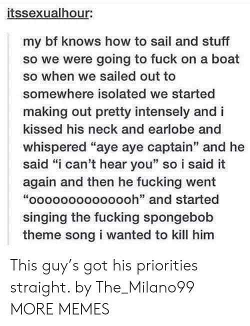 """i-cant-hear-you: itssexualhour:  my bf knows how to sail and stuff  so we were going to fuck on a boat  so when we sailed out to  somewhere isolated we started  making out pretty intensely and i  kissed his neck and earlobe and  whispered """"aye aye captain"""" and he  said """"i can't hear you"""" so i said it  again and then he fucking went  """"oooooooooooooh"""" and started  singing the fucking spongebob  theme song i wanted to kill him This guy's got his priorities straight. by The_Milano99 MORE MEMES"""