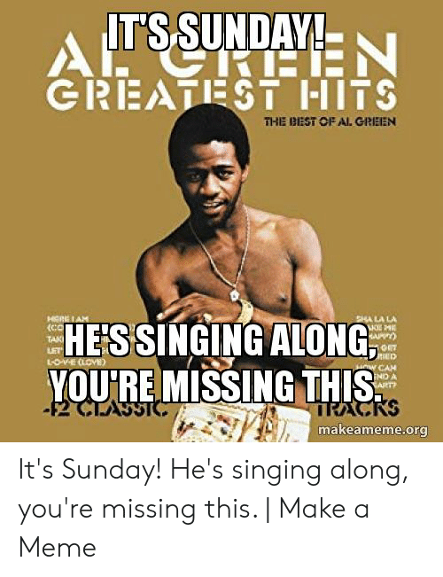 Its Sunday Meme: IT'SSUNDAY!  SIRTEEN  GREATEST HITS  THE BEST OF AL GREEN  SHA LA LA  ME  HE'SSINGING ALONG  IED  VE CLOVE)  HOW CAH  IND A  ART  YOU'RE MISSING THIS  -2 CTASSTC  RACKS  makeameme.org It's Sunday! He's singing along, you're missing this. | Make a Meme