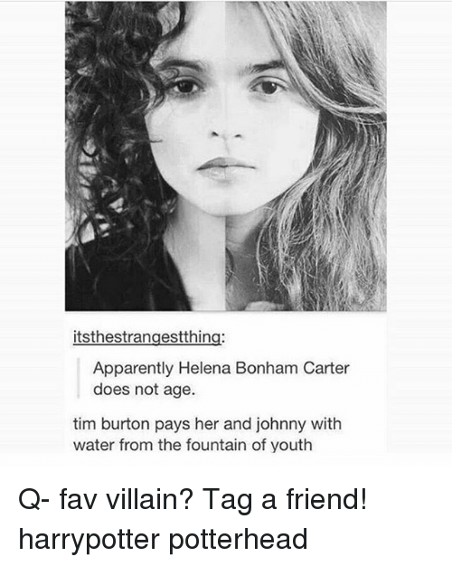 Apparently, Memes, and Tim Burton: itsthestrangestthing:  Apparently Helena Bonham Carter  does not age.  tim burton pays her and johnny with  water from the fountain of youth Q- fav villain? Tag a friend! harrypotter potterhead