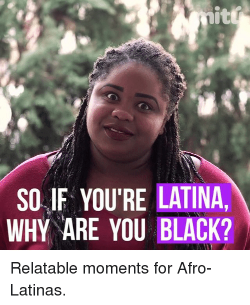 Memes, Black, and Relatable: itt  SO IF YOU'RE LATINA  WHY ARE YOU BLACK? Relatable moments for Afro-Latinas.