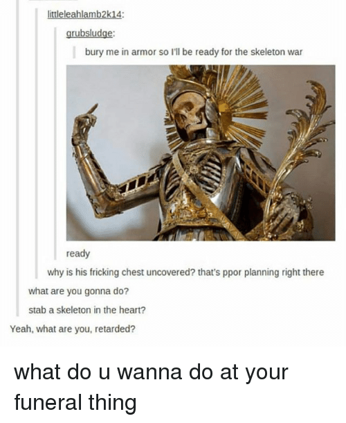 Retarded, Tumblr, and Yeah: ittleleahlamb2k14:  grubsludge:  bury me in armor so I'll be ready for the skeleton war  ready  why is his fricking chest uncovered? that's ppor planning right there  what are you gonna do?  stab a skeleton in the heart?  Yeah, what are you, retarded? what do u wanna do at your funeral thing