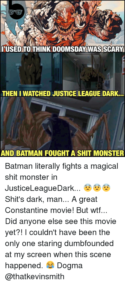 constantine: ITUSED TO THINK DOOMSDAY WAS SCARY  THEN I WATCHED JUSTICELEAGUE DARK.  DVISION  AND BATMAN FOUGHT A SHIT MONSTER Batman literally fights a magical shit monster in JusticeLeagueDark... 😨😨😨 Shit's dark, man... A great Constantine movie! But wtf... Did anyone else see this movie yet?! I couldn't have been the only one staring dumbfounded at my screen when this scene happened. 😂 Dogma @thatkevinsmith