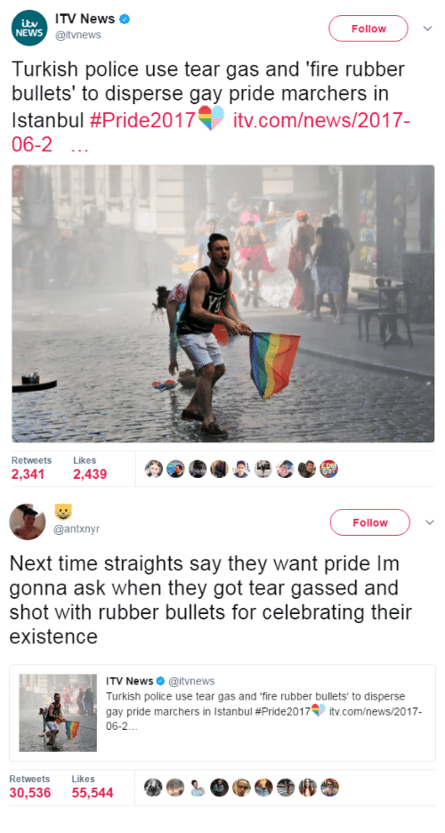 turkish: ITV News  @itvnews  NEWS  Follow  Turkish police use tear gas and 'fire rubber  bullets' to disperse gay pride marchers in  Istanbul #Pride2017T įtv.com/news/2017-  06-2  Retweets Likes  2,341 2,439   Follow  @antxnyr  Next time straights say they want pride Im  gonna ask when they got tear gassed and  shot with rubber bullets for celebrating their  existence  ITV News. @itvnews  Turkish police use tear gas and 'fire rubber bullets to disperse  gay pride marchers in Istanbul #Pride2017V įtv.com/news/2017  06-2  Retweets Likes  30,536 55,544