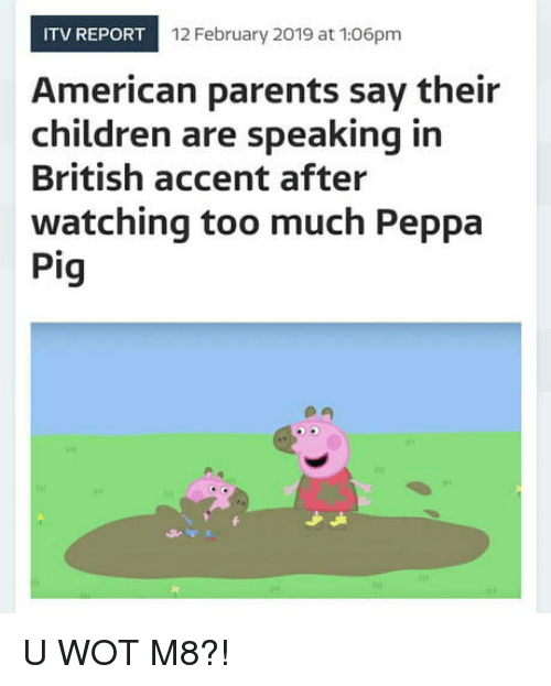 wot: ITV REPORT  12 February 2019 at 106pm  American parents say their  children are speaking in  British accent after  watching too much Peppa  Pig U WOT M8?!