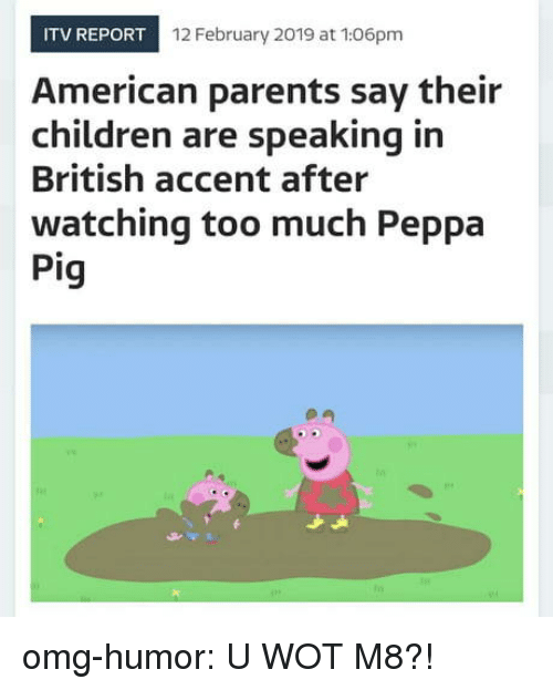 wot: ITV REPORT  12 February 2019 at 106pm  American parents say their  children are speaking in  British accent after  watching too much Peppa  Pig omg-humor:  U WOT M8?!