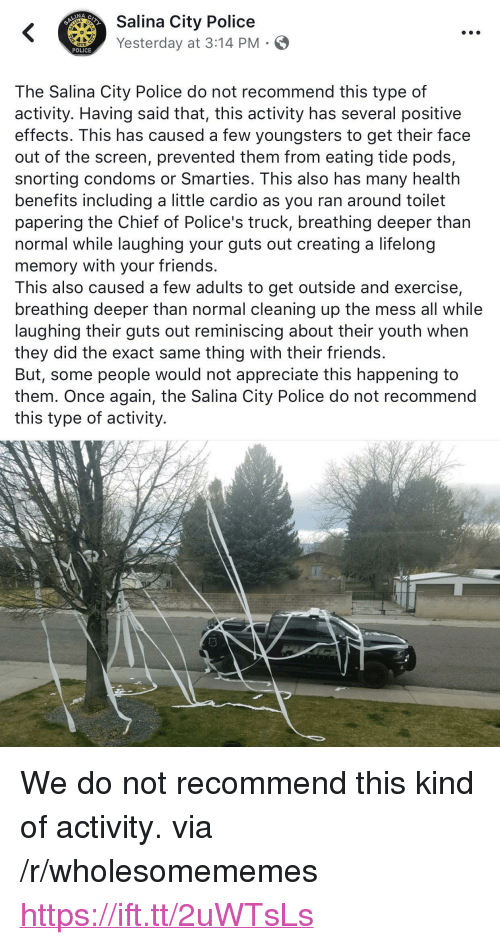 "Friends, Police, and Smarties: ity Police  Yesterday at 3:14 PM  POLICE  The Salina City Police do not recommend this type of  activity. Having said that, this activity has several positive  effects. This has caused a few youngsters to get their face  out of the screen, prevented them from eating tide pods,  snorting condoms or Smarties. This also has many health  benefits including a little cardio as you ran around toilet  papering the Chief of Police's truck, breathing deeper than  normal while laughing your guts out creating a lifelong  memory with your friends.  This also caused a few adults to get outside and exercise,  breathing deeper than normal cleaning up the mess all while  laughing their guts out reminiscing about their youth when  they did the exact same thing with their friends.  But, some people would not appreciate this happening to  them. Once again, the Salina City Police do not recommend  this type of activity. <p>We do not recommend this kind of activity. via /r/wholesomememes <a href=""https://ift.tt/2uWTsLs"">https://ift.tt/2uWTsLs</a></p>"