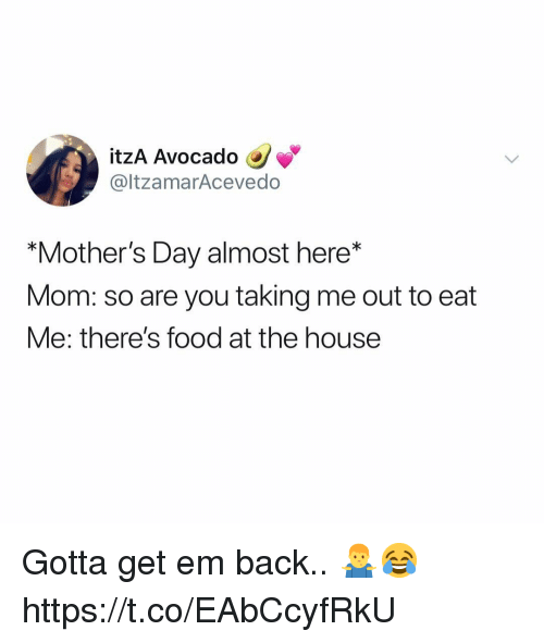 "Food, Mother's Day, and Avocado: itzA Avocado  @ltzamarAcevedo  ""Mother's Day almost here*  Mom: so are you taking me out to eat  Me: there's food at the house Gotta get em back.. 🤷‍♂️😂 https://t.co/EAbCcyfRkU"