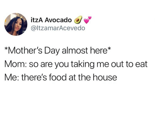 """Food, Mother's Day, and Relationships: itzA Avocado  @ltzamarAcevedo  """"Mother's Day almost here*  Mom: so are you taking me out to eat  Me: there's food at the house"""