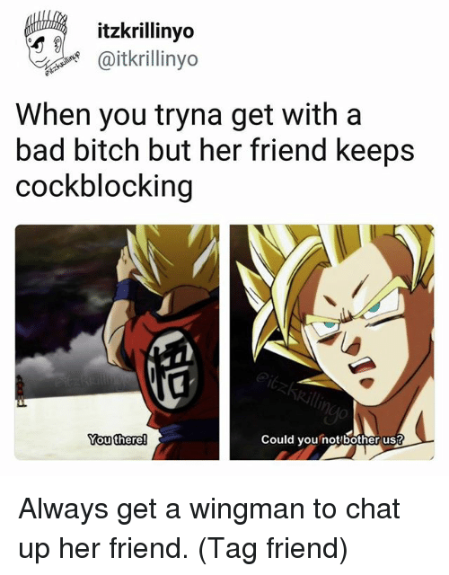 Bothere: itzkrillinyo  @itkrillinyo  When you tryna get with a  bad bitch but her friend keeps  cockblocking  outhere  Could you not bother us? Always get a wingman to chat up her friend. (Tag friend)