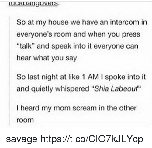 """Versing: Iuckoango  vers  So at my house we have an intercom in  everyone's room and when you press  """"talk"""" and speak into it everyone can  hear what you say  So last night at like 1 AM I spoke into it  and quietly whispered """"Shia Labeouf  I heard my mom scream in the other  room savage https://t.co/CIO7kJLYcp"""