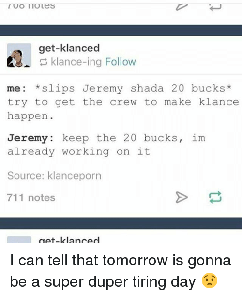 Memes, The Crew, and Tomorrow: IUOTIOLES  get-klanced  klance-ing Follow  me *slips Jeremy Shada 20 bucks  try to get the crew to make klance  happen  Jeremy  keep the  20 bucks  im  already working on it  Source: klanceporn  711 notes  get lanced I can tell that tomorrow is gonna be a super duper tiring day 😧