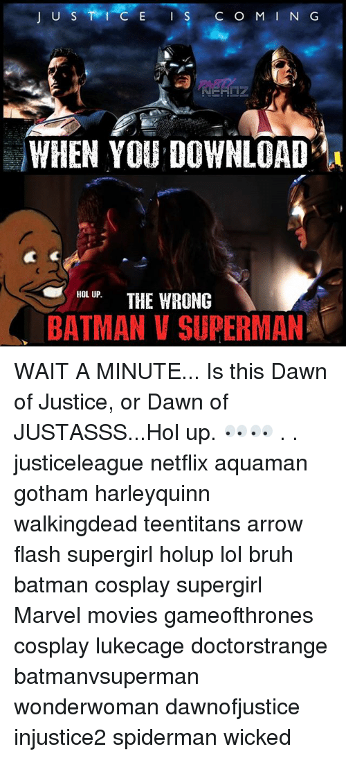 Batman, Bruh, and Lol: IUS-1 , E IS COMING  WHEN YOU DOWNLOAD  HOLTHE WRONG  BATMAN V SUPERMAN  HOL UP. WAIT A MINUTE... Is this Dawn of Justice, or Dawn of JUSTASSS...Hol up. 👀👀 . . justiceleague netflix aquaman gotham harleyquinn walkingdead teentitans arrow flash supergirl holup lol bruh batman cosplay supergirl Marvel movies gameofthrones cosplay lukecage doctorstrange batmanvsuperman wonderwoman dawnofjustice injustice2 spiderman wicked