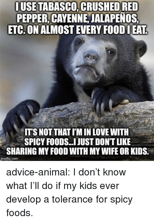 Advice, Food, and Love: IUSETABASCO, CRUSHED RED  PEPPER, CAYENNE JALAPENOS  ETC. ON ALMOST EVERY FOODLEAT  IT'S NOT THAT I'M IN LOVE WITH  SPICY FOODS.I JUST DONT LIKE  SHARING MY FOOD WITH MY WIFE OR KIDS.  imgflip.com advice-animal:  I don't know what I'll do if my kids ever develop a tolerance for spicy foods.