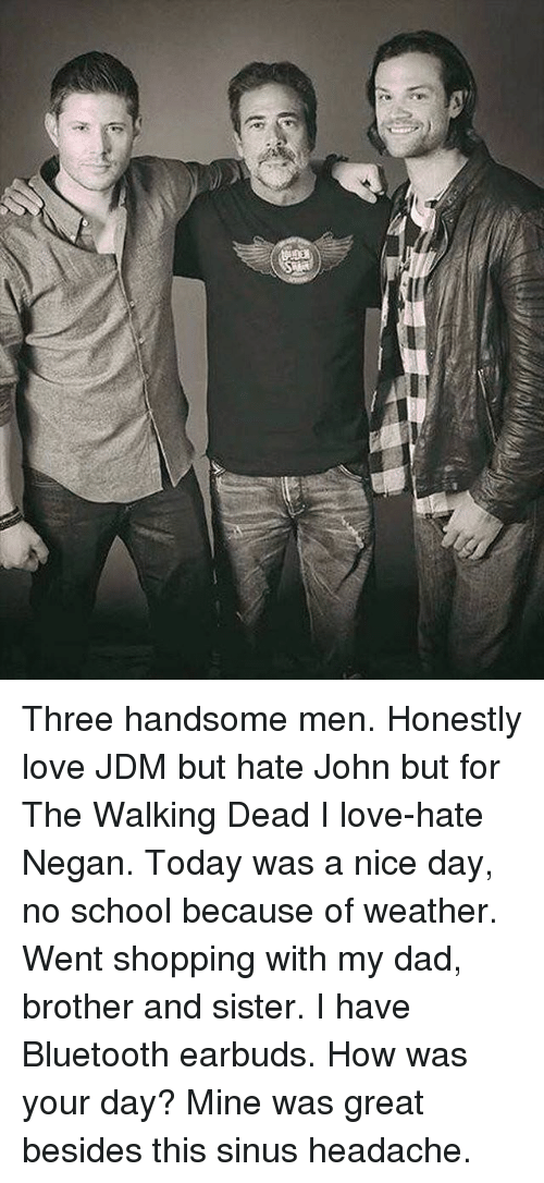 sinus headache: iV Three handsome men. Honestly love JDM but hate John but for The Walking Dead I love-hate Negan. Today was a nice day, no school because of weather. Went shopping with my dad, brother and sister. I have Bluetooth earbuds. How was your day? Mine was great besides this sinus headache.