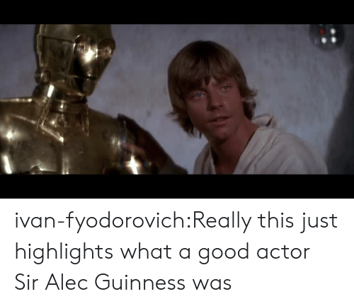 guinness: ivan-fyodorovich:Really this just highlights what a good actor Sir Alec Guinness was