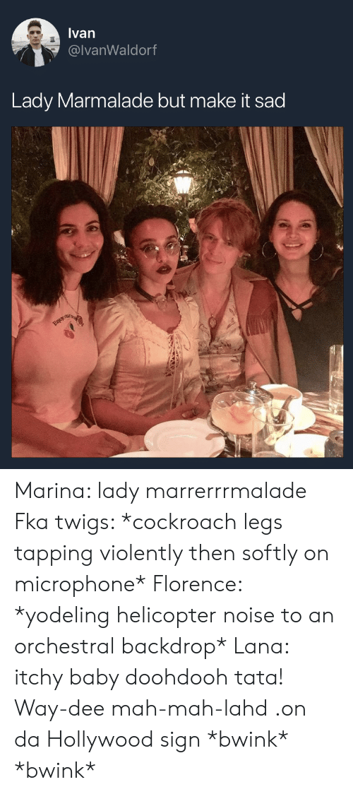 tata: Ivan  @lvanWaldorf  Lady Marmalade but make it sad Marina: lady marrerrrmalade Fka twigs: *cockroach legs tapping violently then softly on microphone* Florence: *yodeling helicopter noise to an orchestral backdrop* Lana: itchy baby doohdooh tata! Way-dee mah-mah-lahd .on da Hollywood sign  *bwink* *bwink*