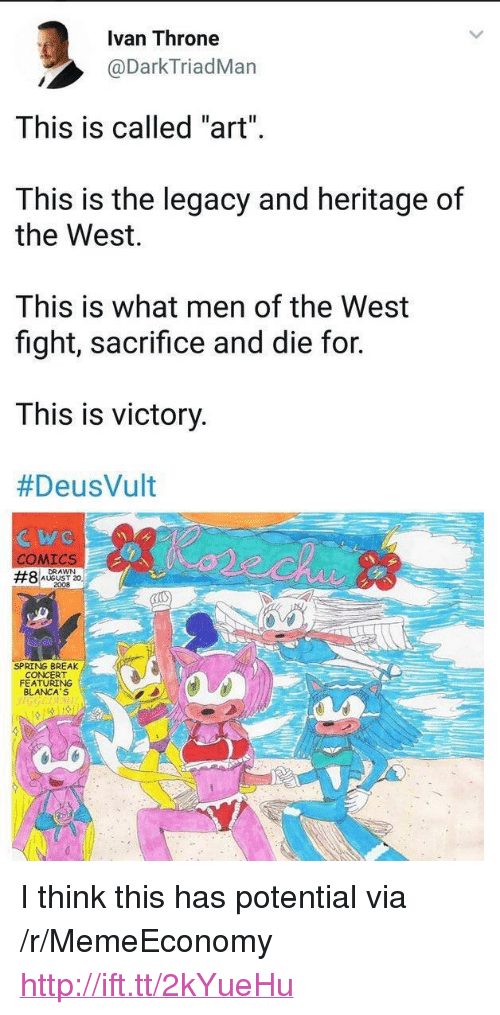 """Deusvult: Ivan Throne  @DarkTriadMan  This is called """"art""""  This is the legacy and heritage of  the West.  This is what men of the West  fight, sacrifice and die for.  This is victory  #DeusVult  ICS  DRAWN  AUGUST 20  2008  #8  SPRING BREAK  CONCERT  FEATURING  BLANCA'S <p>I think this has potential via /r/MemeEconomy <a href=""""http://ift.tt/2kYueHu"""">http://ift.tt/2kYueHu</a></p>"""