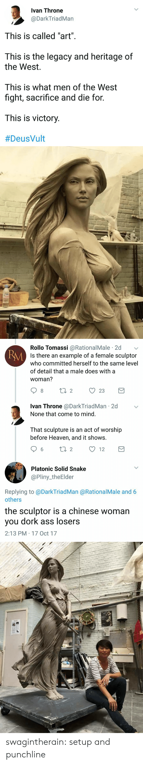 """Deusvult: Ivan Throne  @DarkTriadMan  This is called """"art"""".  This is the legacy and heritage of  the West  This is what men of the West  fight, sacrifice and die for  This is victory  #DeusVult   Rollo Tomassi @RationalMale 2d  Is there an example of a female sculptor  who committed herself to the same level  of detail that a male does with a  woman?  RM  Ivan Throne @DarkTriadMan 2d  None that come to mind.  That sculpture is an act of worship  before Heaven, and it shows.  6 ti 2 12  Platonic Solid Snake  @Pliny_theElder  Replying to @DarkTriadMan @RationalMale and 6  others  the sculptor is a chinese woman  you dork ass losers  2:13 PM 17 Oct 17 swagintherain:   setup and  punchline"""